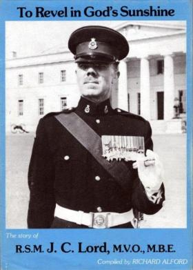 To Revel in God's Sunshine: The story of RSM J C Lord, MVO, MBE by Richard Alford 1981